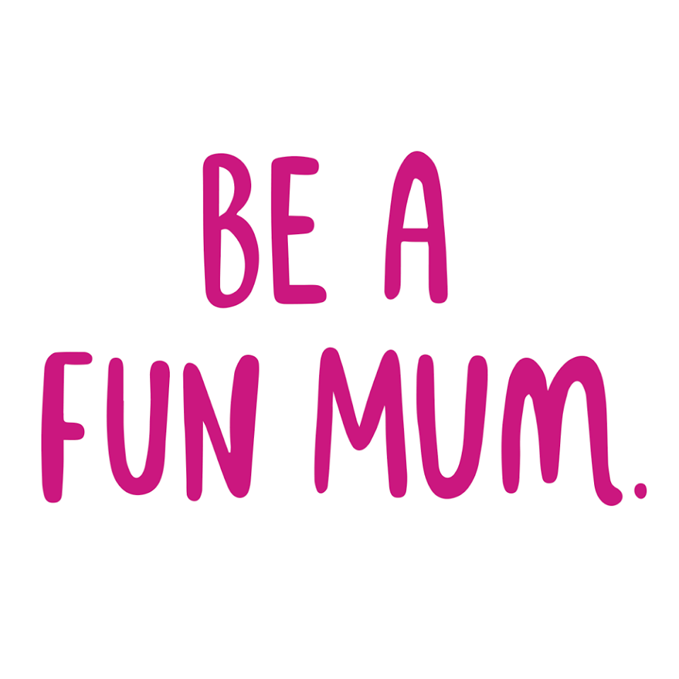 BE A FUN MUM